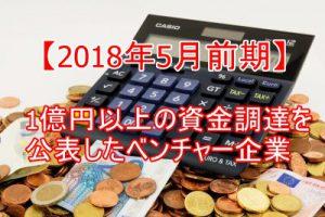 【2018年5月前期】1億円以上の資金調達を公表したベンチャー企業